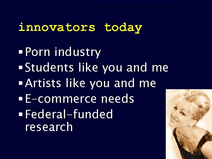 innovators today § Porn industry § Students like you and me § Artists like