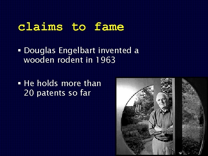 claims to fame § Douglas Engelbart invented a wooden rodent in 1963 § He