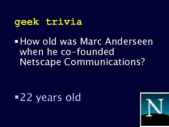 geek trivia § How old was Marc Anderseen when he co-founded Netscape Communications? §