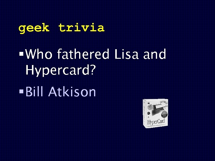 geek trivia § Who fathered Lisa and Hypercard? § Bill Atkison