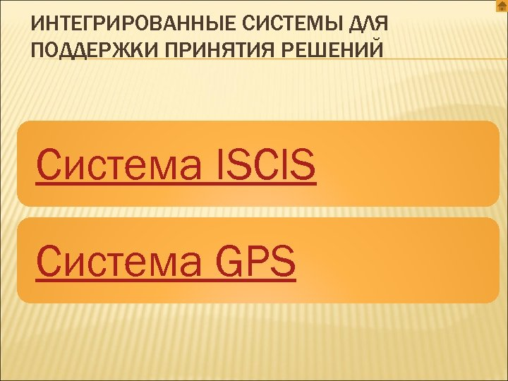 ИНТЕГРИРОВАННЫЕ СИСТЕМЫ ДЛЯ ПОДДЕРЖКИ ПРИНЯТИЯ РЕШЕНИЙ Система ISCIS Система GPS