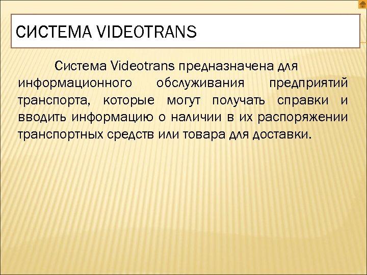 СИСТЕМА VIDEOTRANS Система Videotrans предназначена для информационного обслуживания предприятий транспорта, которые могут получать справки