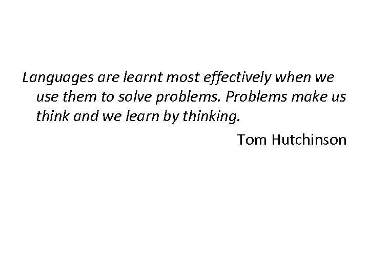 Languages are learnt most effectively when we use them to solve problems. Problems make