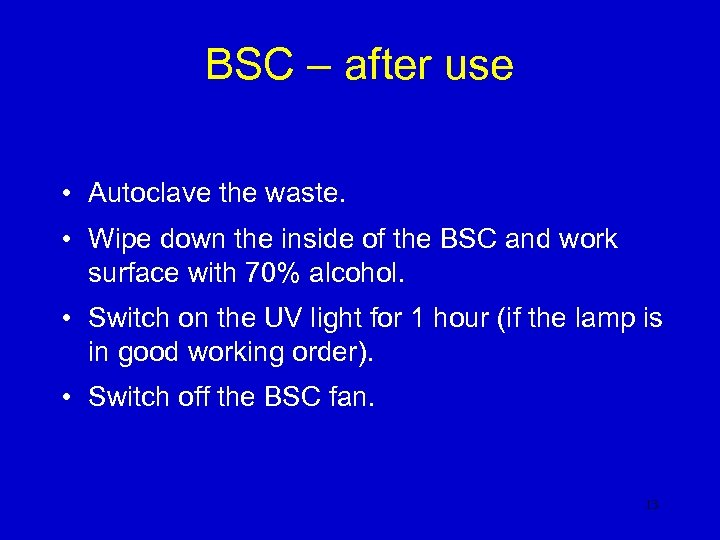 BSC – after use • Autoclave the waste. • Wipe down the inside of