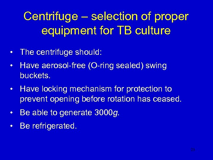 Centrifuge – selection of proper equipment for TB culture • The centrifuge should: •