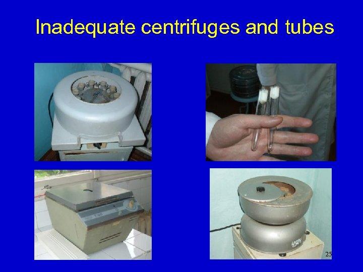 Inadequate centrifuges and tubes 25