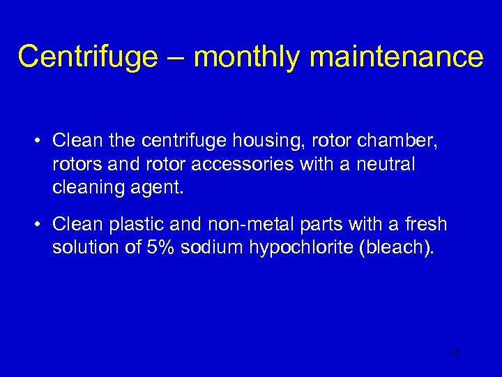 Centrifuge – monthly maintenance • Clean the centrifuge housing, rotor chamber, rotors and rotor