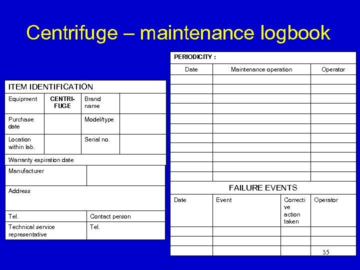Centrifuge – maintenance logbook PERIODICITY : Date Maintenance operation Operator ITEM IDENTIFICATION Equipment CENTRIFUGE