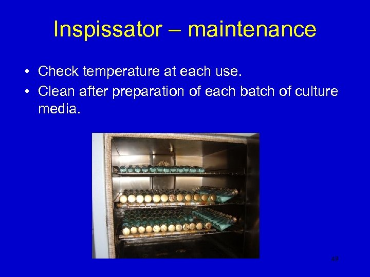 Inspissator – maintenance • Check temperature at each use. • Clean after preparation of