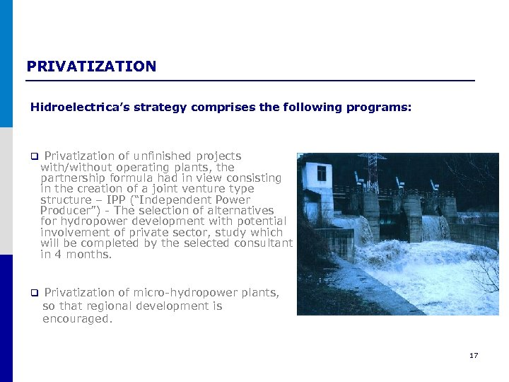 PRIVATIZATION Hidroelectrica's strategy comprises the following programs: q Privatization of unfinished projects with/without operating