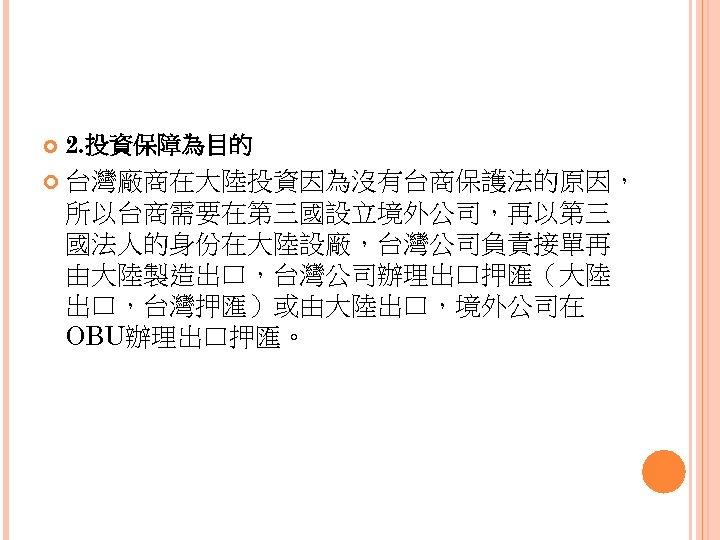 2. 投資保障為目的 台灣廠商在大陸投資因為沒有台商保護法的原因, 所以台商需要在第三國設立境外公司,再以第三 國法人的身份在大陸設廠,台灣公司負責接單再 由大陸製造出口,台灣公司辦理出口押匯(大陸 出口,台灣押匯)或由大陸出口,境外公司在 OBU辦理出口押匯。