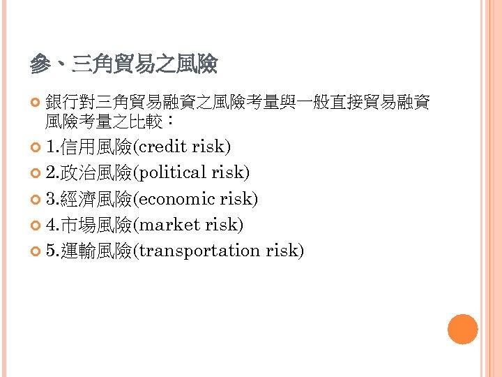 參、三角貿易之風險 銀行對三角貿易融資之風險考量與一般直接貿易融資 風險考量之比較: 1. 信用風險(credit risk) 2. 政治風險(political risk) 3. 經濟風險(economic risk) 4. 市場風險(market
