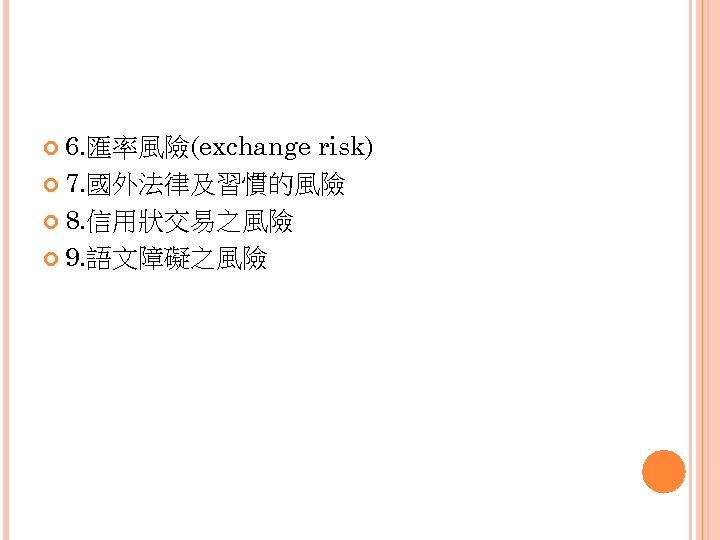 6. 匯率風險(exchange risk) 7. 國外法律及習慣的風險 8. 信用狀交易之風險 9. 語文障礙之風險