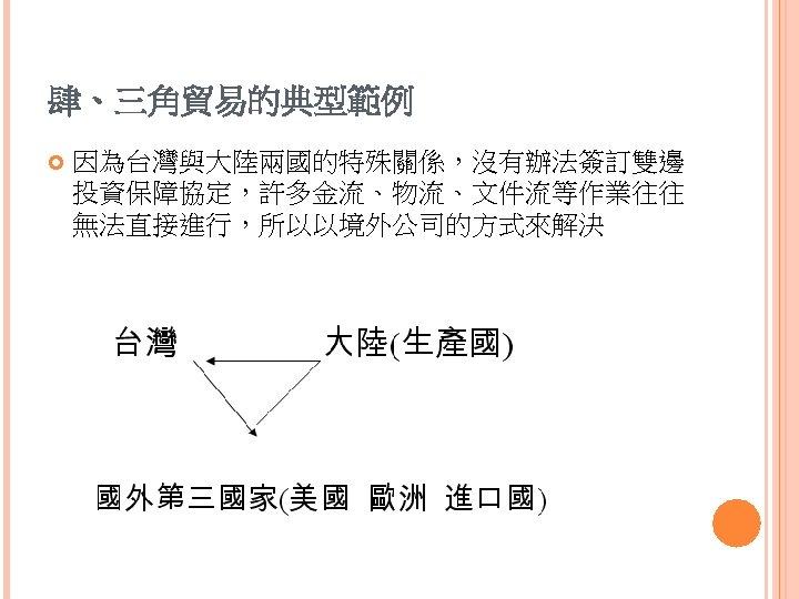 肆、三角貿易的典型範例 因為台灣與大陸兩國的特殊關係,沒有辦法簽訂雙邊 投資保障協定,許多金流、物流、文件流等作業往往 無法直接進行,所以以境外公司的方式來解決
