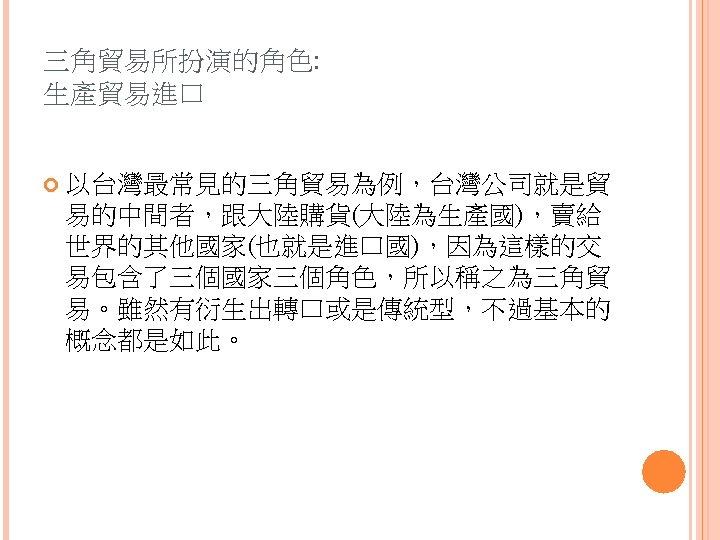 三角貿易所扮演的角色: 生產貿易進口 以台灣最常見的三角貿易為例,台灣公司就是貿 易的中間者,跟大陸購貨(大陸為生產國),賣給 世界的其他國家(也就是進口國),因為這樣的交 易包含了三個國家三個角色,所以稱之為三角貿 易。雖然有衍生出轉口或是傳統型,不過基本的 概念都是如此。