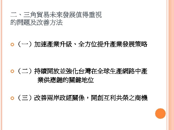 二、三角貿易未來發展值得重視 的問題及改善方法 (一)加速產業升級、全方位提升產業發展策略 (二)持續開放並強化台灣在全球生產網路中產 業供應鏈的關鍵地位 (三)改善兩岸政經關係,開創互利共榮之商機