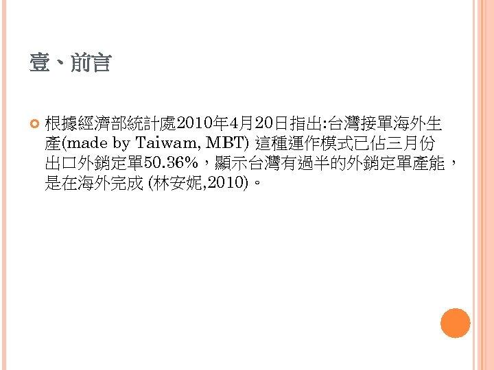 壹、前言 根據經濟部統計處 2010年 4月20日指出: 台灣接單海外生 產(made by Taiwam, MBT) 這種運作模式已佔三月份 出口外銷定單 50. 36%,顯示台灣有過半的外銷定單產能, 是在海外完成