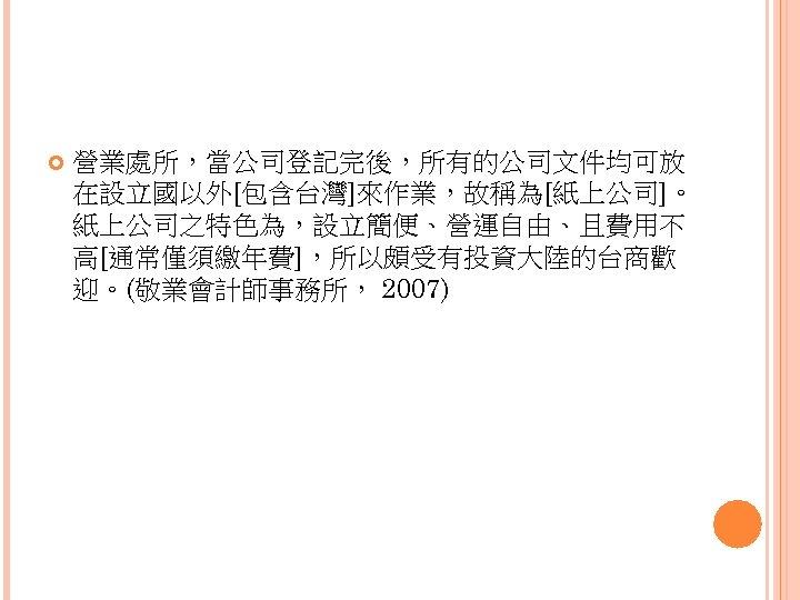 營業處所,當公司登記完後,所有的公司文件均可放 在設立國以外[包含台灣]來作業,故稱為[紙上公司]。 紙上公司之特色為,設立簡便、營運自由、且費用不 高[通常僅須繳年費],所以頗受有投資大陸的台商歡 迎。(敬業會計師事務所, 2007)