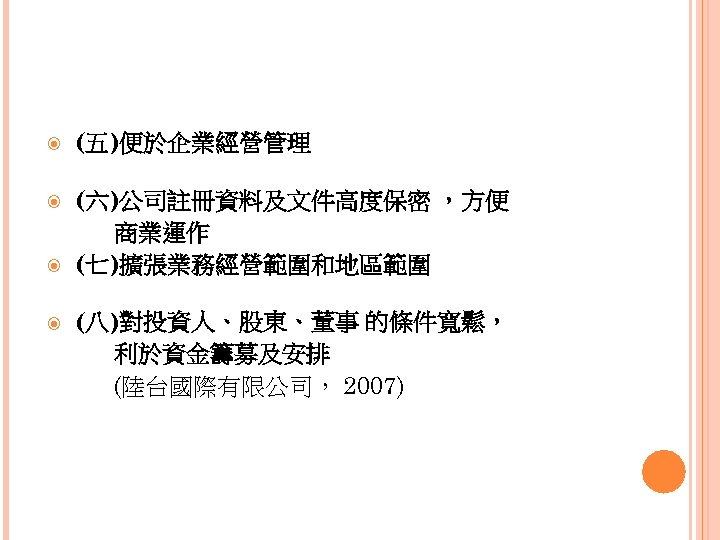 (五)便於企業經營管理 (六)公司註冊資料及文件高度保密 ,方便 商業運作 (七)擴張業務經營範圍和地區範圍 (八)對投資人、股東、董事 的條件寬鬆, 利於資金籌募及安排 (陸台國際有限公司, 2007)