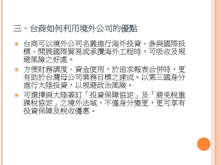 三、台商如何利用境外公司的優點 台商可以境外公司名義進行海外投資、參與國際投 標、開展國際貿易或承攬海外 程時,可吸收及規 避風險之好處。 方便財務調度、資金使用,於追求報表合併時,更 有助於台灣母公司業務目標之達成。以第三國身分 進行大陸投資,以規避政治風險。 可選擇與大陸簽訂「投資保障協定」及「避免稅重 課稅協定」之境外法域,不僅身分變更,更可享有 投資保障及稅收優惠。