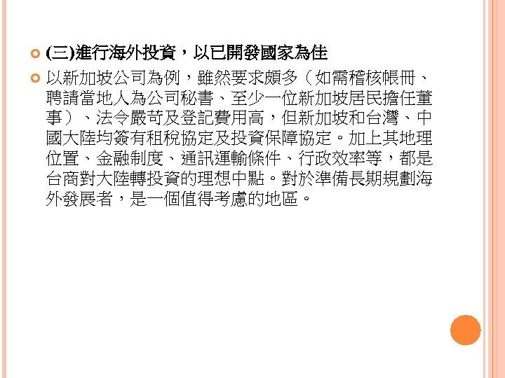 (三)進行海外投資,以已開發國家為佳 以新加坡公司為例,雖然要求頗多(如需稽核帳冊、 聘請當地人為公司秘書、至少一位新加坡居民擔任董 事)、法令嚴苛及登記費用高,但新加坡和台灣、中 國大陸均簽有租稅協定及投資保障協定。加上其地理 位置、金融制度、通訊運輸條件、行政效率等,都是 台商對大陸轉投資的理想中點。對於準備長期規劃海 外發展者,是一個值得考慮的地區。