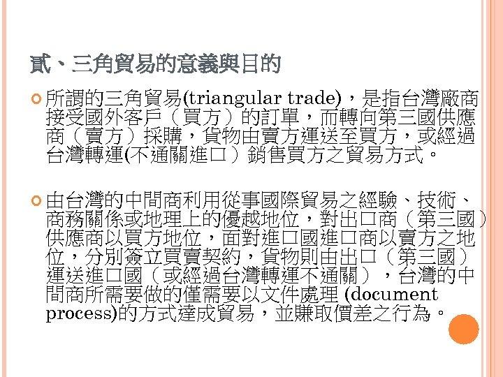 貳、三角貿易的意義與目的 trade),是指台灣廠商 接受國外客戶(買方)的訂單,而轉向第三國供應 商(賣方)採購,貨物由賣方運送至買方,或經過 台灣轉運(不通關進口)銷售買方之貿易方式。 所謂的三角貿易(triangular 由台灣的中間商利用從事國際貿易之經驗、技術、 商務關係或地理上的優越地位,對出口商(第三國) 供應商以買方地位,面對進口國進口商以賣方之地 位,分別簽立買賣契約,貨物則由出口(第三國) 運送進口國(或經過台灣轉運不通關),台灣的中 間商所需要做的僅需要以文件處理 (document process)的方式達成貿易,並賺取價差之行為。