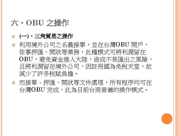 六、OBU 之操作 (一)、三角貿易之操作 利用境外公司之名義接單,並在台灣OBU 開戶, 從事押匯、開狀等業務,此種模式可將利潤留在 OBU,避免資金進入大陸,造成不易匯出之風險, 且將利潤留在境外公司,因註冊國為免稅天堂,故 減少了許多稅賦負擔。 而接單、押匯、開狀等文件處理,所有程序均可在 台灣OBU 完成,此為目前台商普遍的操作模式。