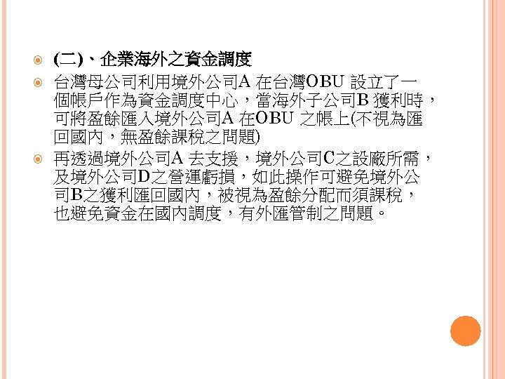 (二)、企業海外之資金調度 台灣母公司利用境外公司A 在台灣OBU 設立了一 個帳戶作為資金調度中心,當海外子公司B 獲利時, 可將盈餘匯入境外公司A 在OBU 之帳上(不視為匯 回國內,無盈餘課稅之問題) 再透過境外公司A 去支援,境外公司C之設廠所需, 及境外公司D之營運虧損,如此操作可避免境外公