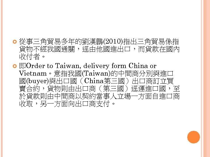 從事三角貿易多年的劉漢鵬(2010)指出三角貿易係指 貨物不經我國通關,逕由他國進出口,而貨款在國內 收付者。 即Order to Taiwan, delivery form China or Vietnam。意指我國(Taiwan)的中間商分別與進口 國(buyer)與出口國(China第三國)出口商訂立買 賣合約,貨物則由出口商(第三國)逕運進口國,至 於貨款則由中間商以契約當事人立場一方面自進口商