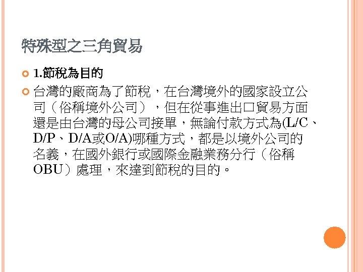 特殊型之三角貿易 1. 節稅為目的 台灣的廠商為了節稅,在台灣境外的國家設立公 司(俗稱境外公司),但在從事進出口貿易方面 還是由台灣的母公司接單,無論付款方式為(L/C、 D/P、D/A或O/A)哪種方式,都是以境外公司的 名義,在國外銀行或國際金融業務分行(俗稱 OBU)處理,來達到節稅的目的。
