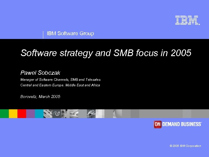 ® IBM Software Group Software strategy and SMB focus in 2005 Pawel Sobczak Manager