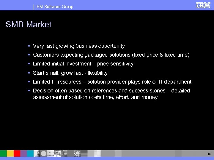 IBM Software Group SMB Market § Very fast growing business opportunity § Customers expecting
