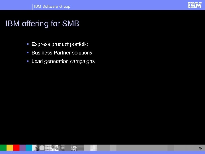 IBM Software Group IBM offering for SMB § Express product portfolio § Business Partner
