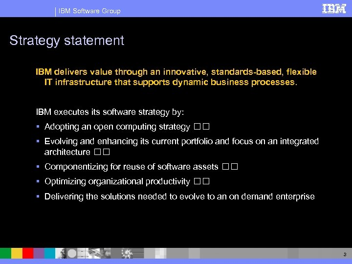 IBM Software Group Strategy statement IBM delivers value through an innovative, standards-based, flexible IT