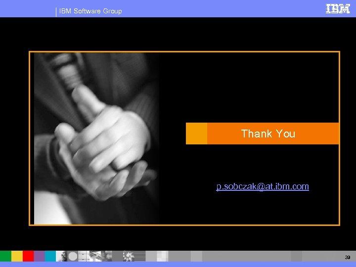 IBM Software Group Thank You p. sobczak@at. ibm. com 39