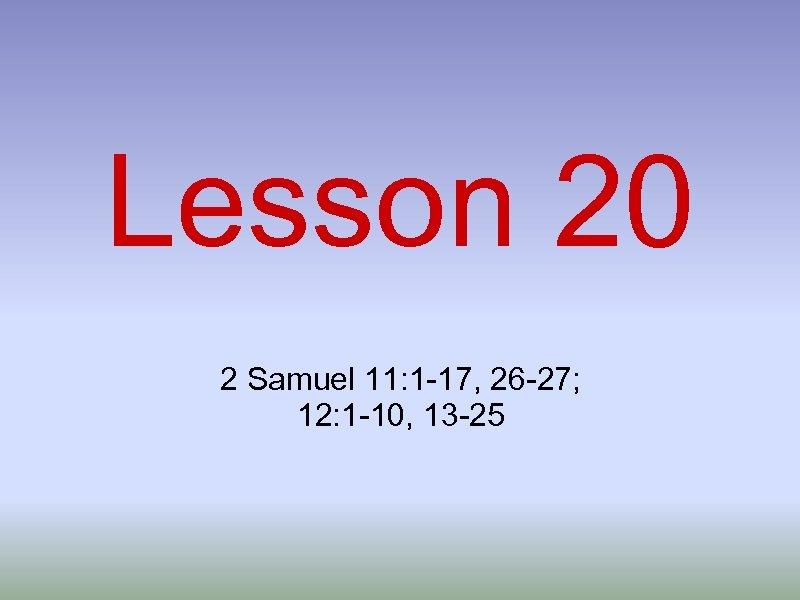 Lesson 20 2 Samuel 11: 1 -17, 26 -27; 12: 1 -10, 13 -25