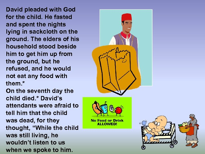 David pleaded with God for the child. He fasted and spent the nights lying