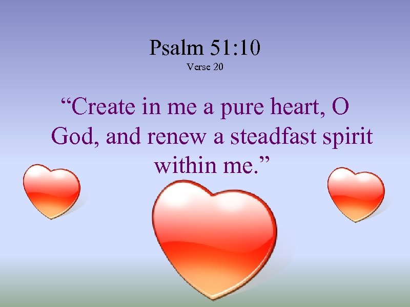 "Psalm 51: 10 Verse 20 ""Create in me a pure heart, O God, and"