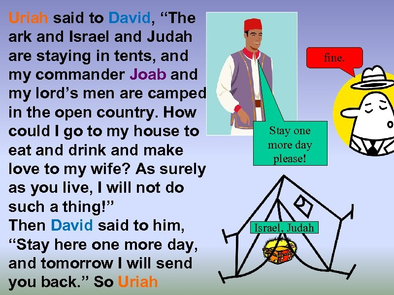 "Uriah said to David, ""The ark and Israel and Judah are staying in tents,"