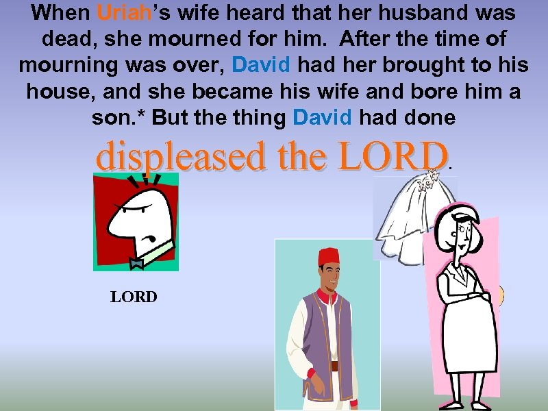 When Uriah's wife heard that her husband was dead, she mourned for him. After
