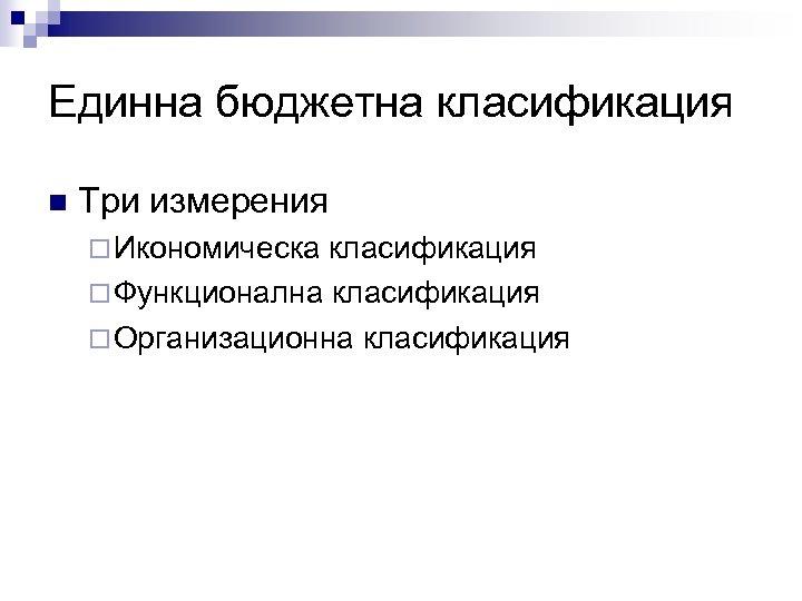 Единна бюджетна класификация n Три измерения ¨ Икономическа класификация ¨ Функционална класификация ¨ Организационна