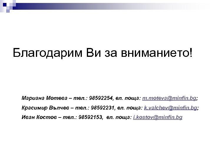 Благодарим Ви за вниманието! Мариана Мотева – тел. : 98592254, ел. поща: m. moteva@minfin.