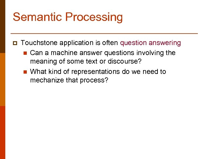 Semantic Processing p Touchstone application is often question answering n Can a machine answer