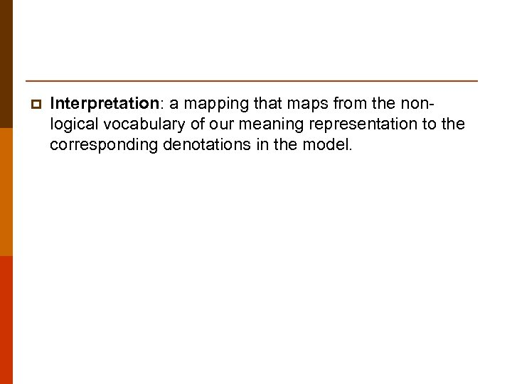 p Interpretation: a mapping that maps from the nonlogical vocabulary of our meaning representation