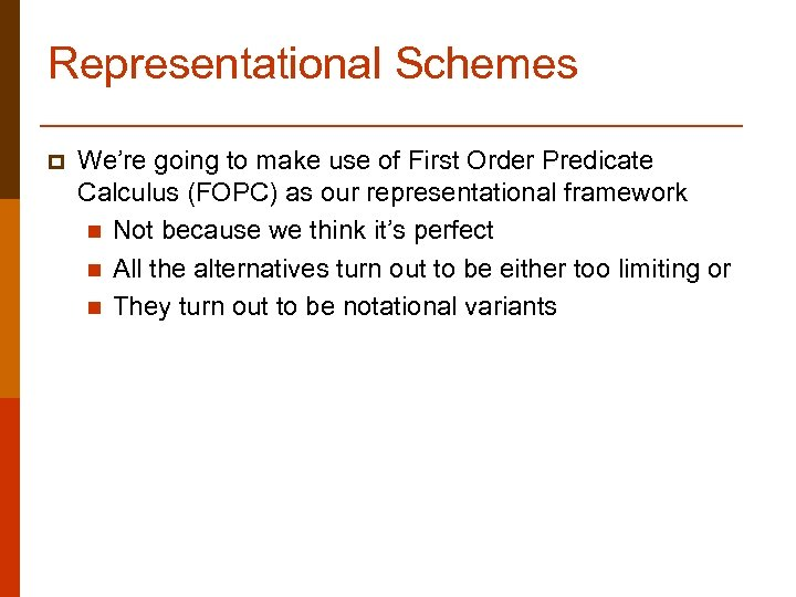 Representational Schemes p We're going to make use of First Order Predicate Calculus (FOPC)