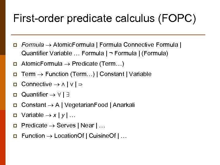 First-order predicate calculus (FOPC) p Formula Atomic. Formula   Formula Connective Formula   Quantifier