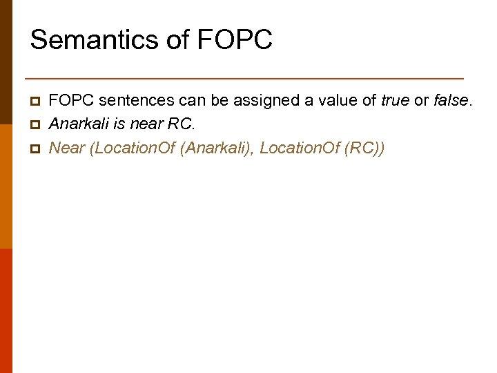 Semantics of FOPC p p p FOPC sentences can be assigned a value of