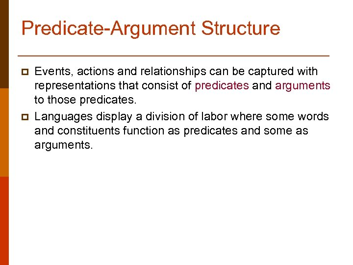 Predicate-Argument Structure p p Events, actions and relationships can be captured with representations that