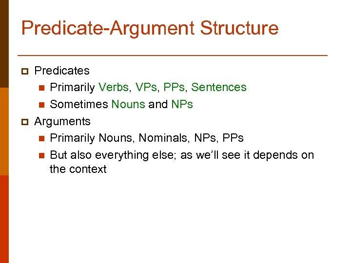 Predicate-Argument Structure p p Predicates n Primarily Verbs, VPs, PPs, Sentences n Sometimes Nouns