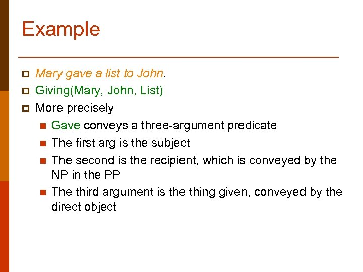 Example p p p Mary gave a list to John. Giving(Mary, John, List) More